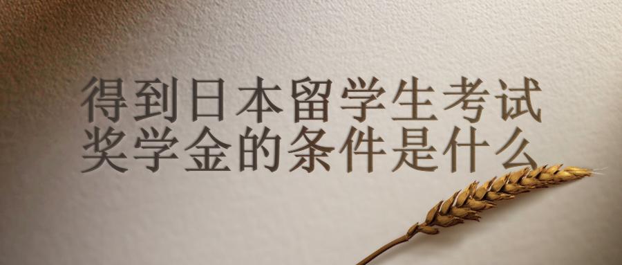 得到日本留学生考试奖学金的条件是什么呢