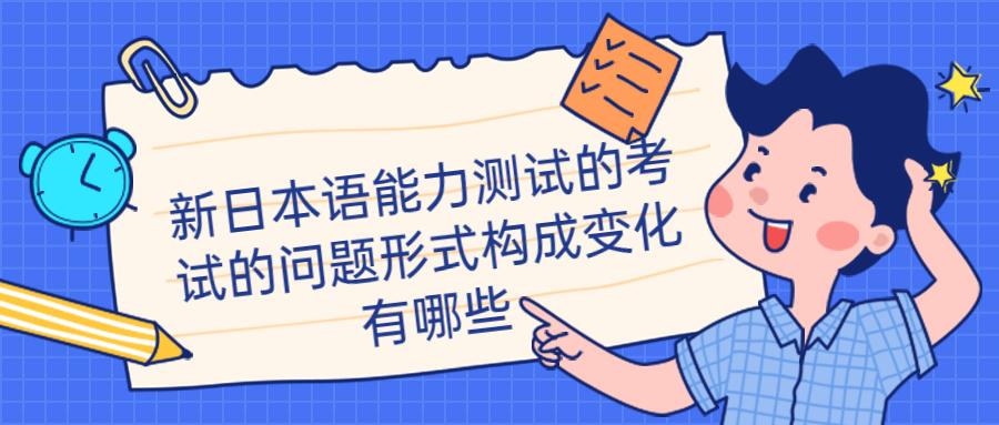 新日本语能力测试的考试的问题形式构成变化有哪些