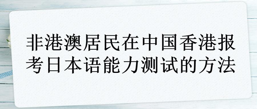 非港澳居民在中国香港报考日本语能力测试的方法